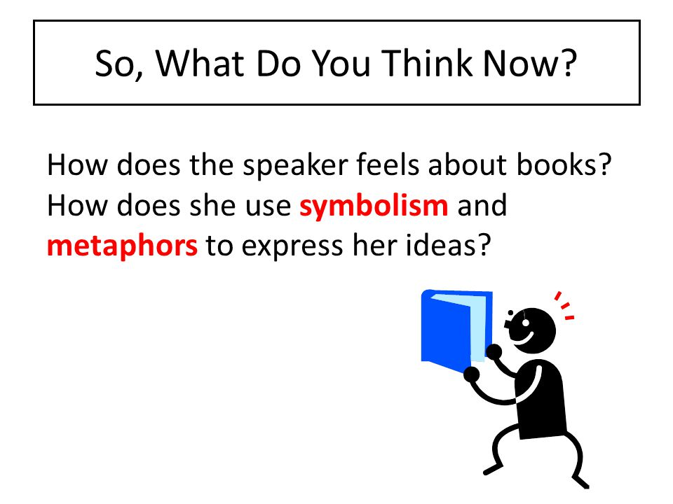 So, What Do You Think Now. How does the speaker feels about books.