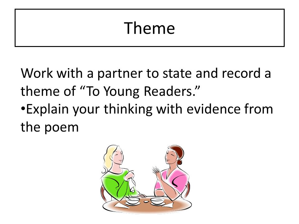 Theme Work with a partner to state and record a theme of To Young Readers. Explain your thinking with evidence from the poem.