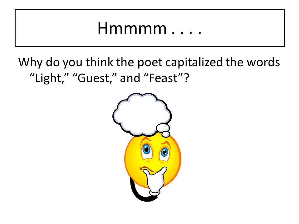 Hmmmm Why do you think the poet capitalized the words Light, Guest, and Feast