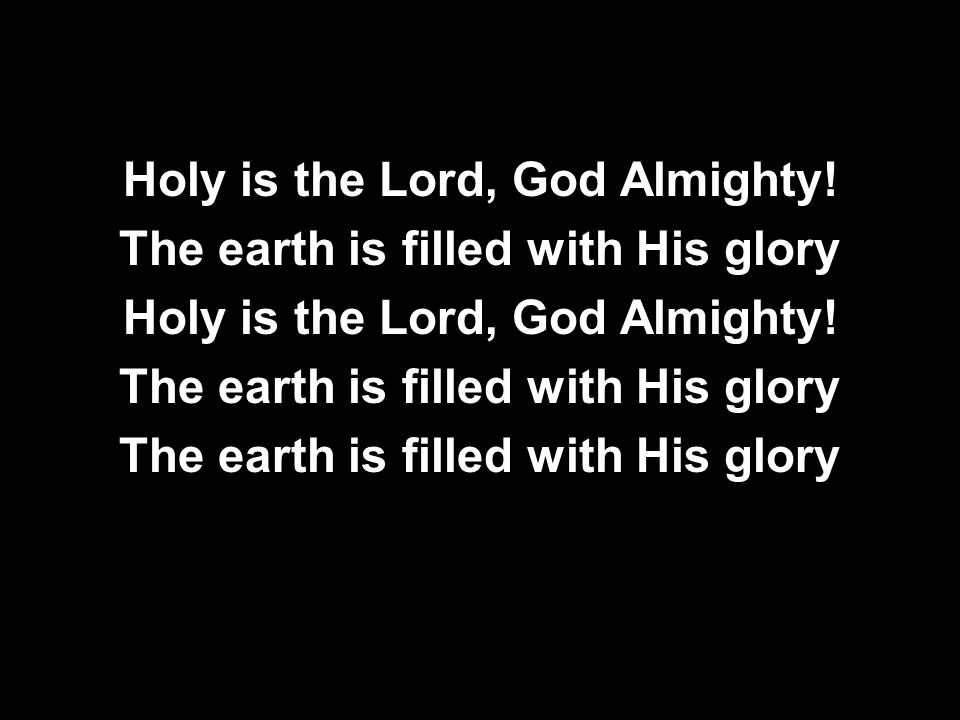 Holy is the Lord, God Almighty! The earth is filled with His glory