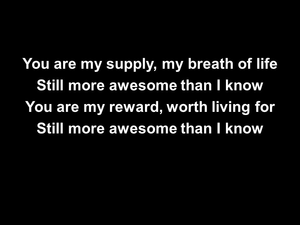 You are my supply, my breath of life Still more awesome than I know You are my reward, worth living for