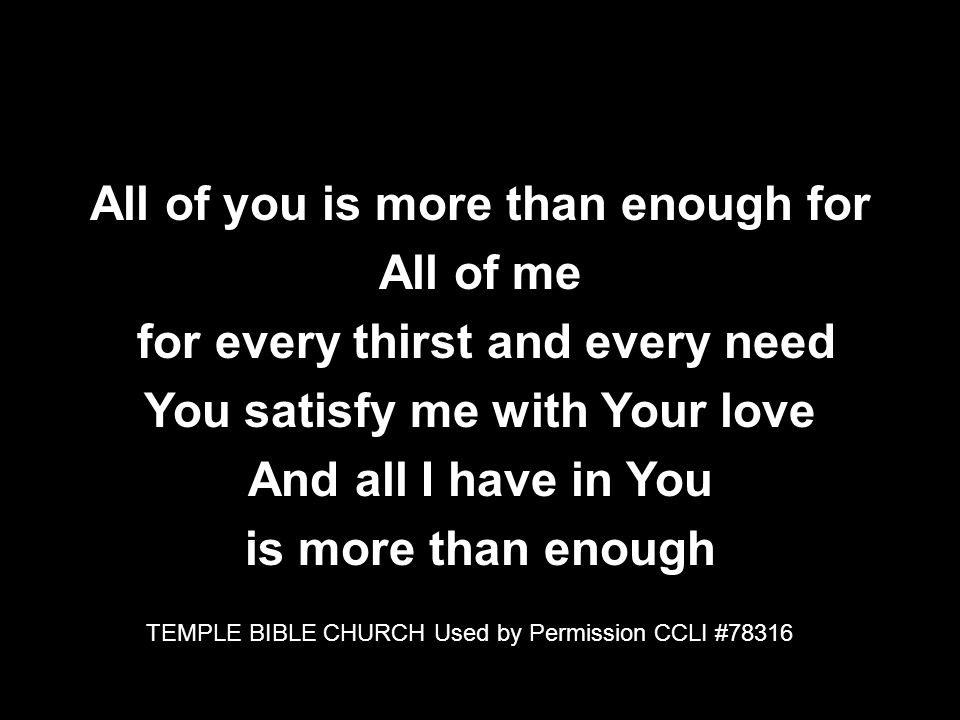 All of you is more than enough for All of me for every thirst and every need You satisfy me with Your love And all I have in You is more than enough