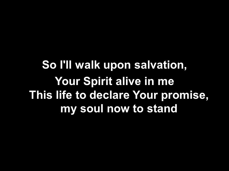 So I ll walk upon salvation, Your Spirit alive in me This life to declare Your promise, my soul now to stand