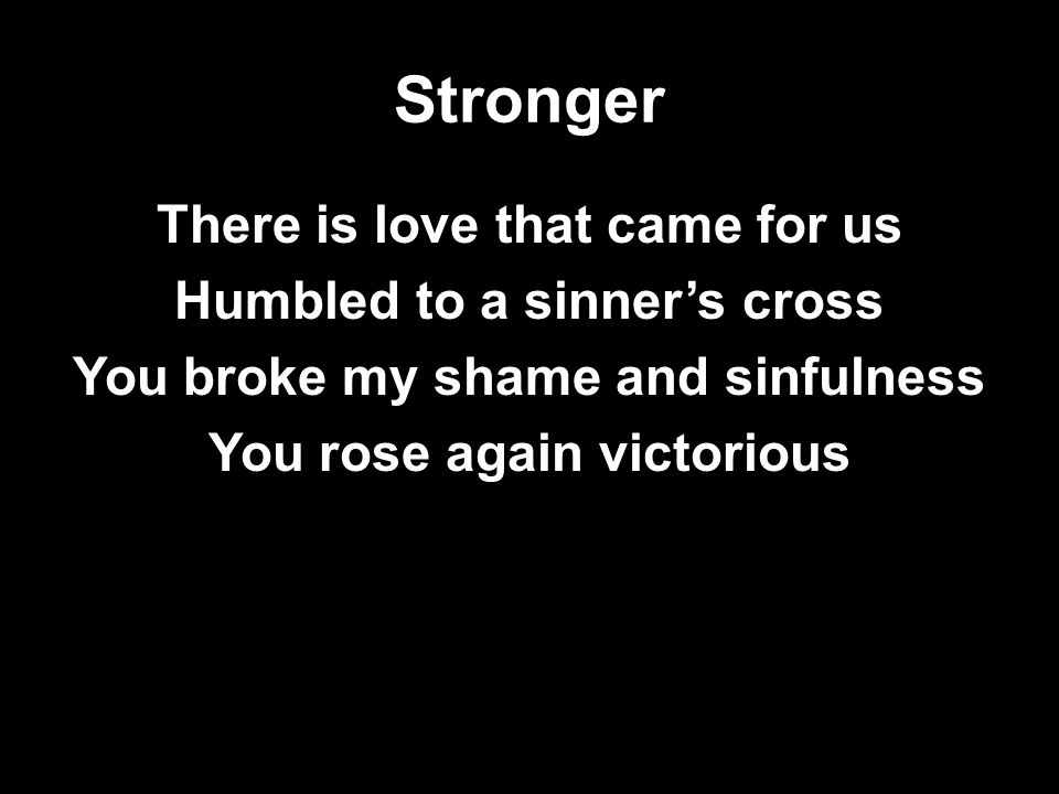 Stronger There is love that came for us Humbled to a sinner's cross You broke my shame and sinfulness You rose again victorious