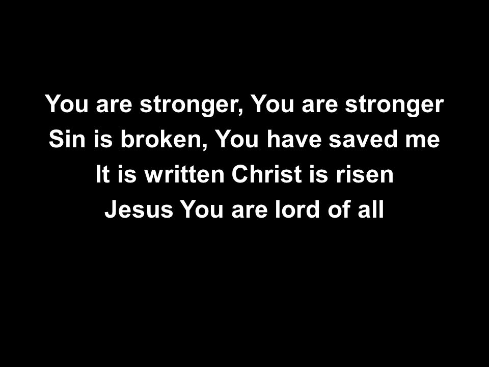 You are stronger, You are stronger Sin is broken, You have saved me It is written Christ is risen Jesus You are lord of all