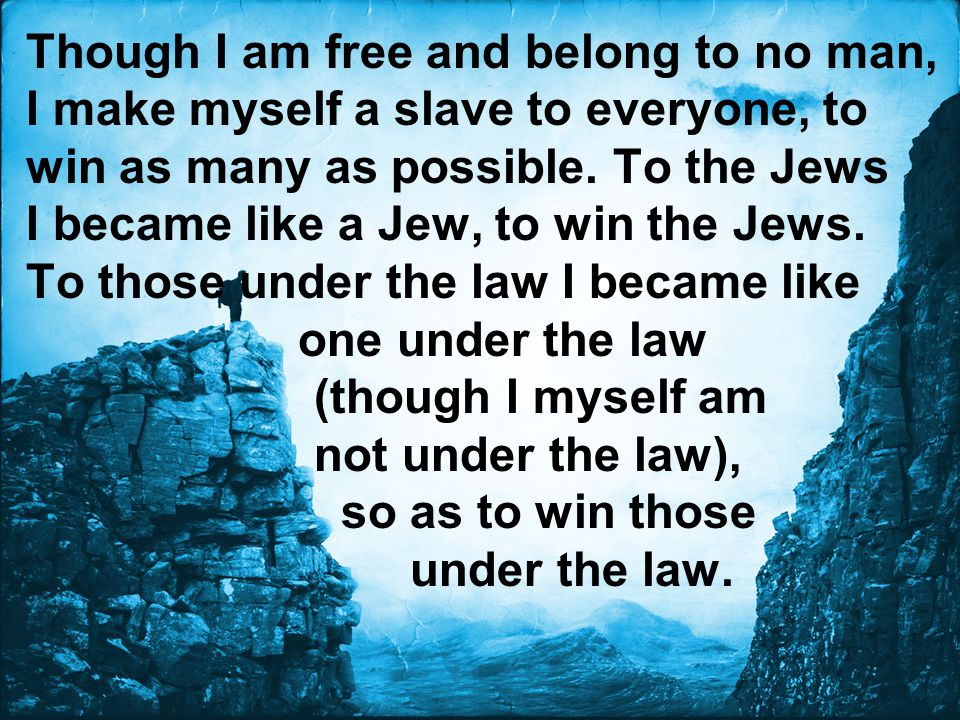 Though I am free and belong to no man, I make myself a slave to everyone, to win as many as possible. To the Jews I became like a Jew, to win the Jews.