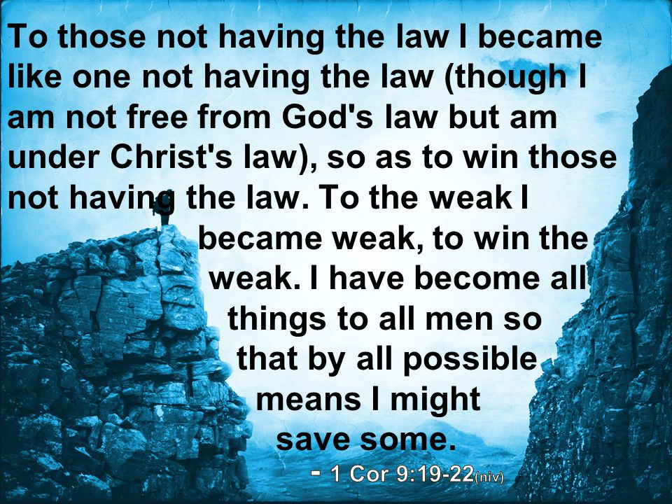 To those not having the law I became like one not having the law (though I am not free from God s law but am under Christ s law), so as to win those not having the law. To the weak I became weak, to win the weak. I have become all things to all men so