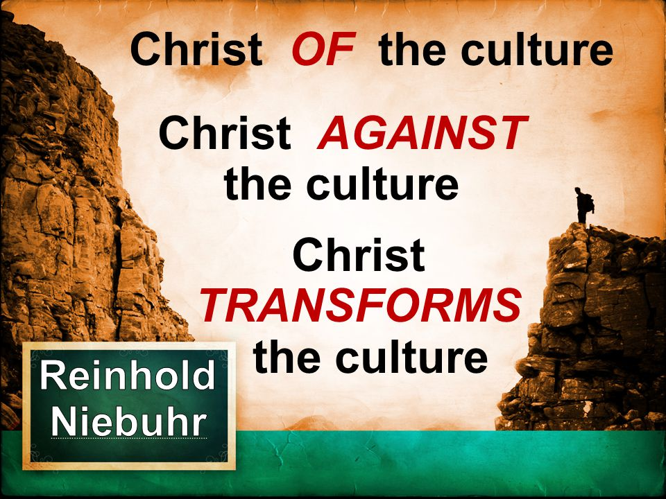 Christ AGAINST the culture Christ TRANSFORMS the culture