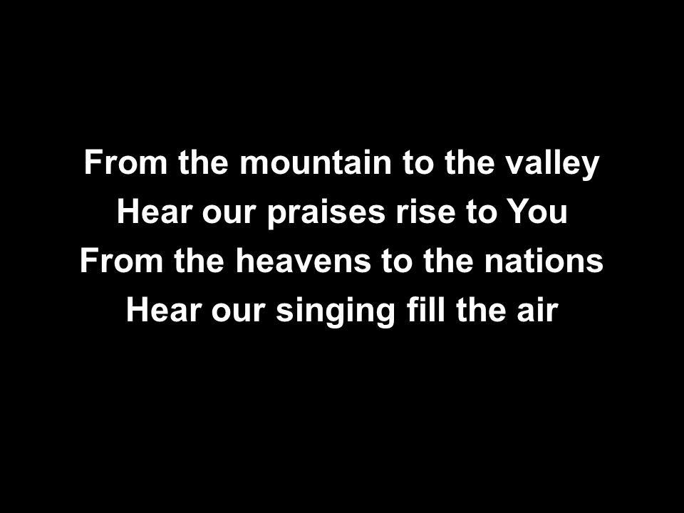 From the mountain to the valley Hear our praises rise to You From the heavens to the nations Hear our singing fill the air