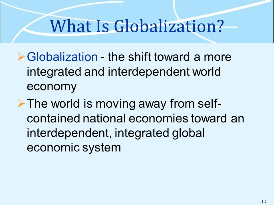 What Is Globalization Globalization - the shift toward a more integrated and interdependent world economy.