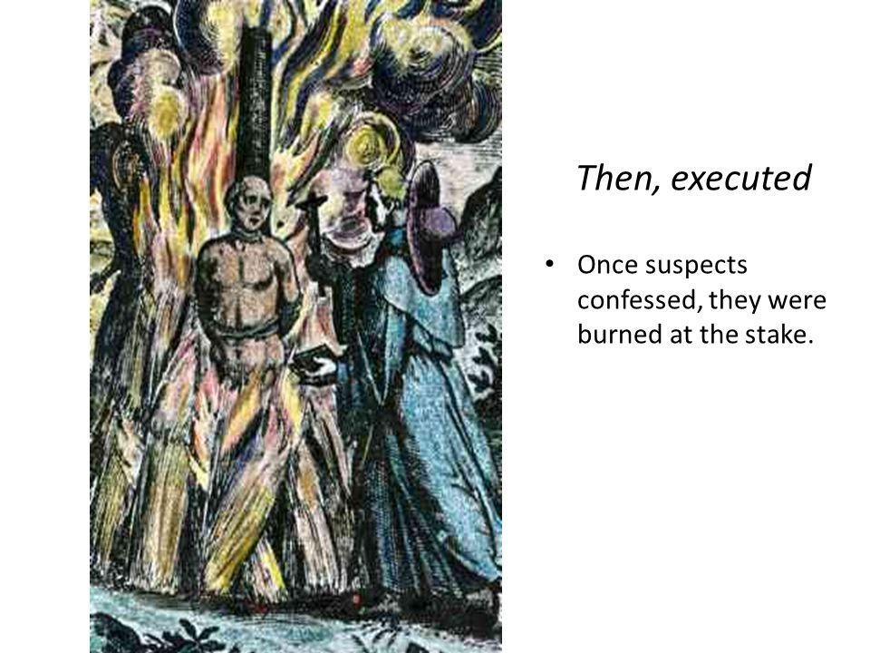 Then, executed Once suspects confessed, they were burned at the stake.