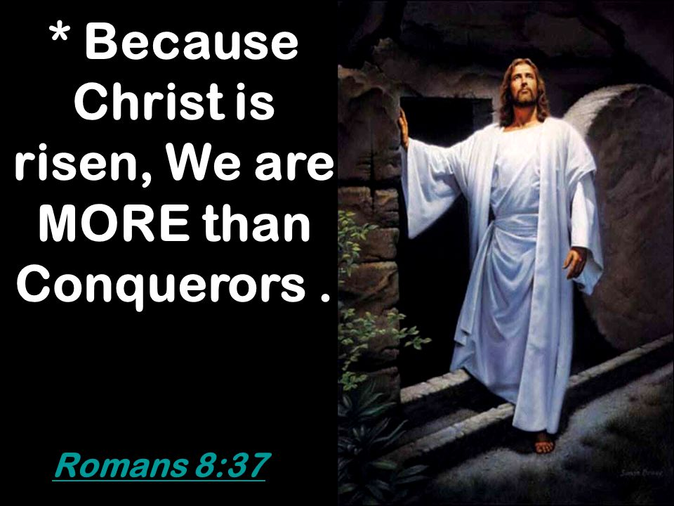 * Because Christ is risen, We are MORE than Conquerors .