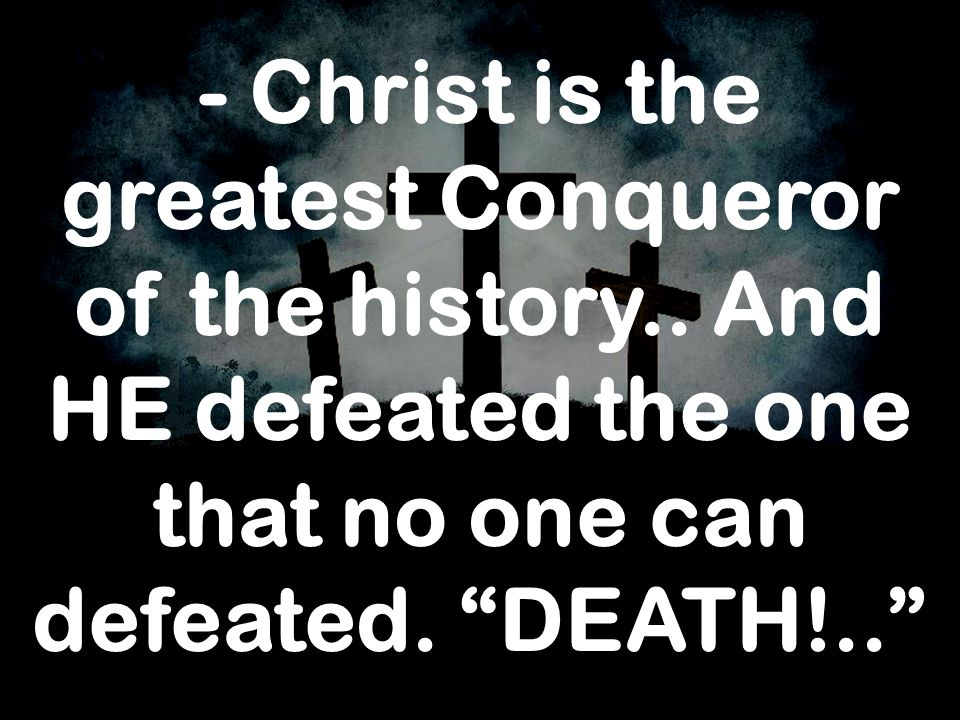 - Christ is the greatest Conqueror of the history