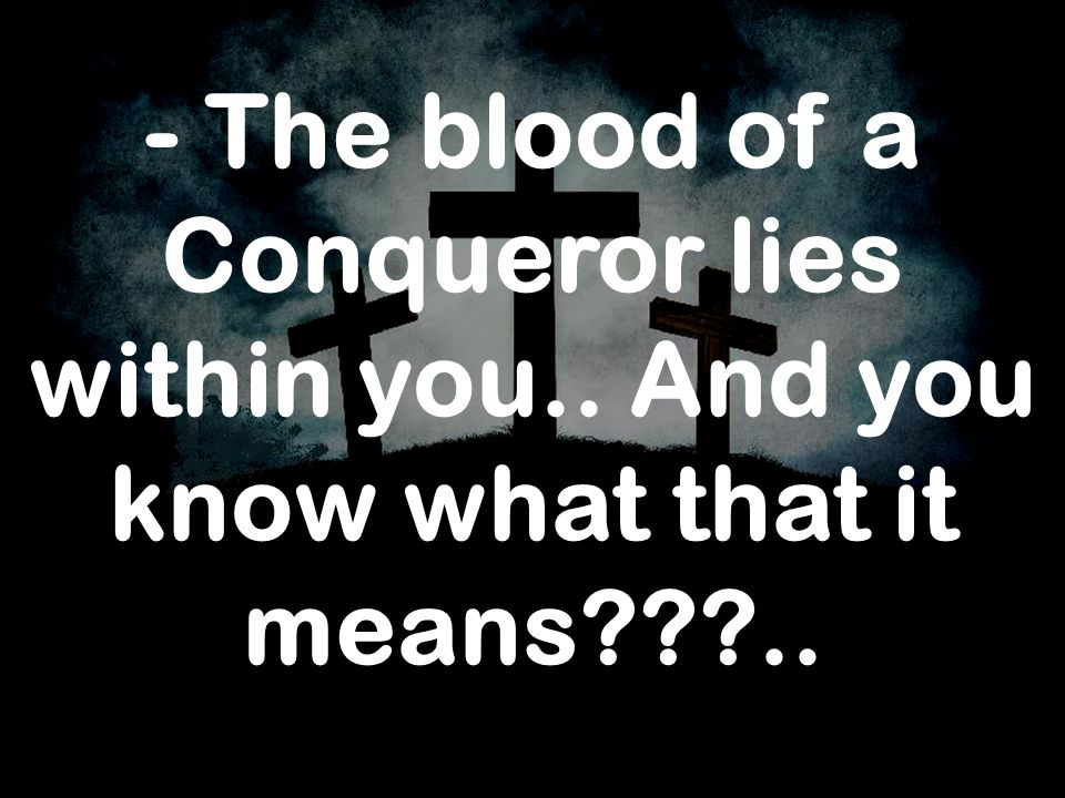 - The blood of a Conqueror lies within you