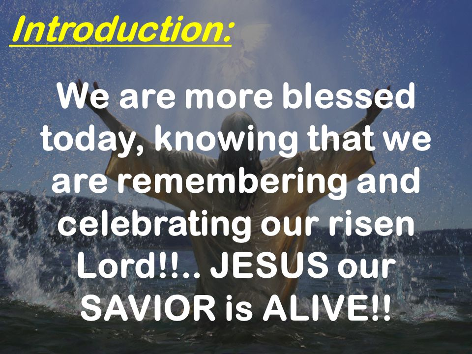 Introduction: We are more blessed today, knowing that we are remembering and celebrating our risen Lord!!..