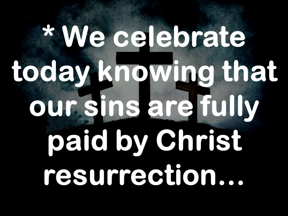 * We celebrate today knowing that our sins are fully paid by Christ resurrection…