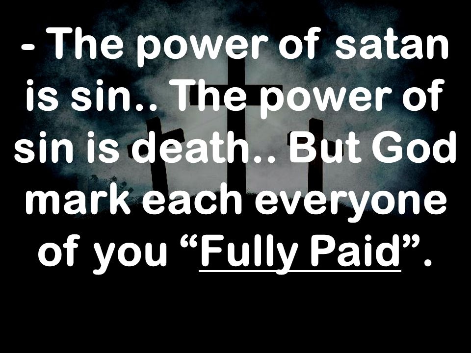 - The power of satan is sin. The power of sin is death