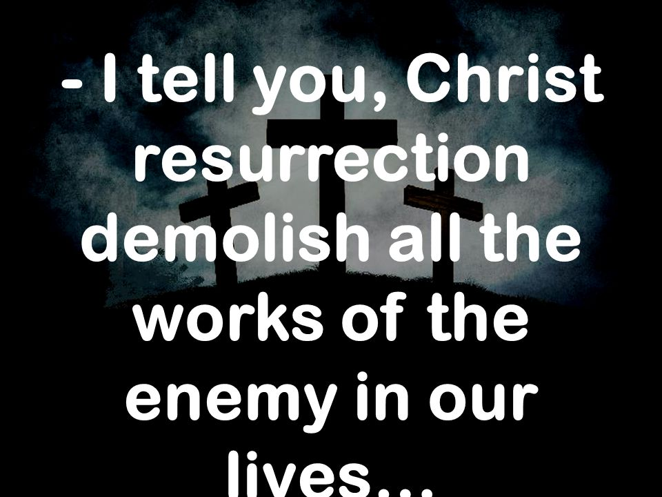 - I tell you, Christ resurrection demolish all the works of the enemy in our lives…
