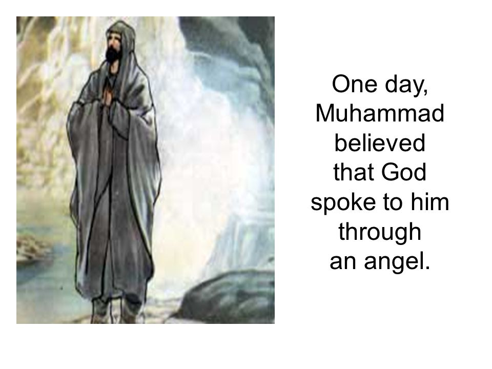 One day, Muhammad believed that God spoke to him through an angel.