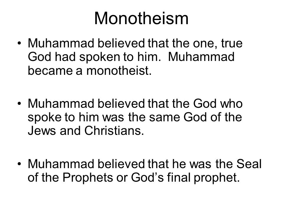 Monotheism Muhammad believed that the one, true God had spoken to him. Muhammad became a monotheist.