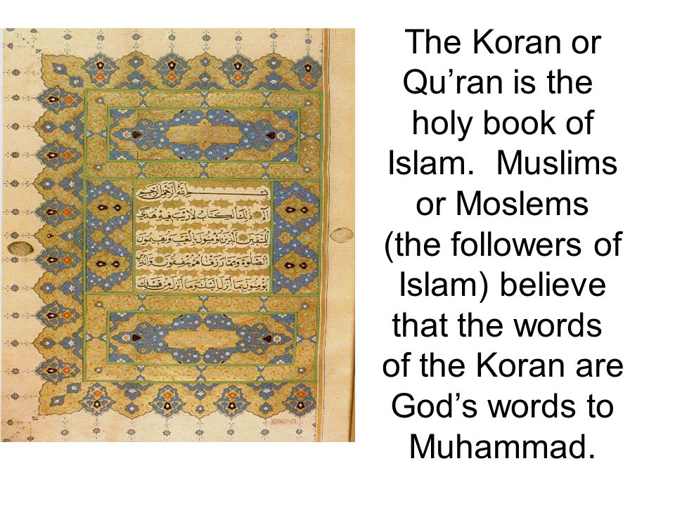 The Koran or Qu'ran is the. holy book of. Islam. Muslims. or Moslems. (the followers of. Islam) believe.