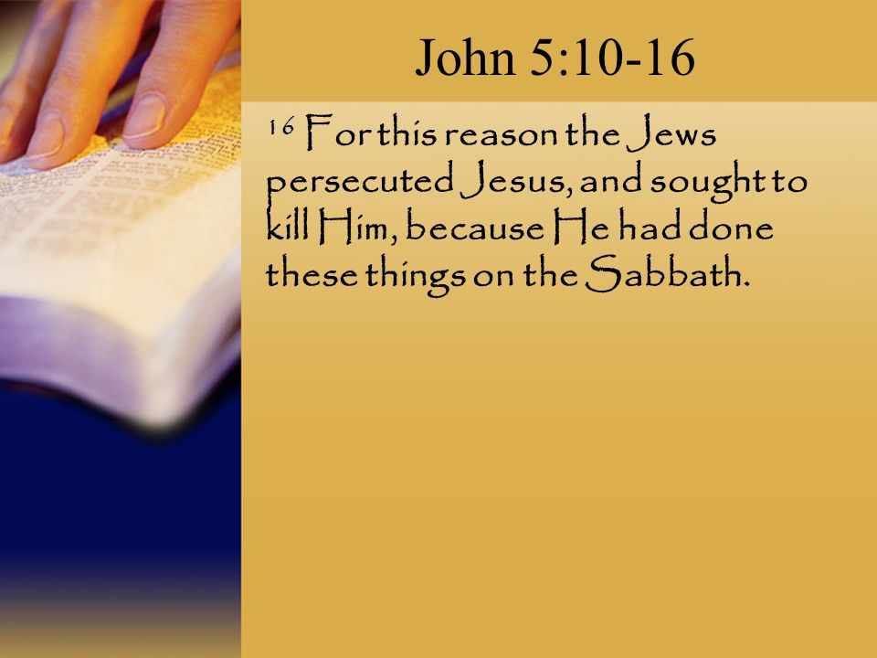 John 5: For this reason the Jews persecuted Jesus, and sought to kill Him, because He had done these things on the Sabbath.
