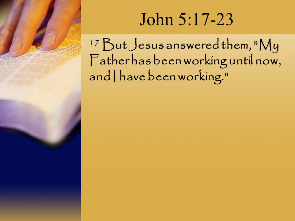 John 5: But Jesus answered them, My Father has been working until now, and I have been working.