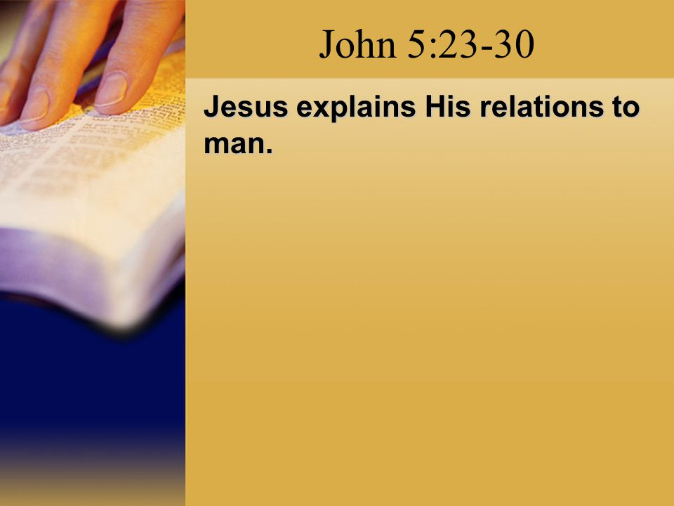John 5:23-30 Jesus explains His relations to man.