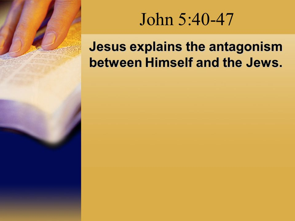 John 5:40-47 Jesus explains the antagonism between Himself and the Jews.