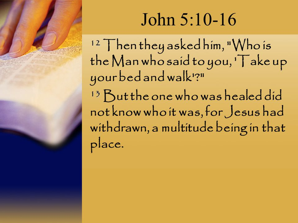 John 5: Then they asked him, Who is the Man who said to you, Take up your bed and walk