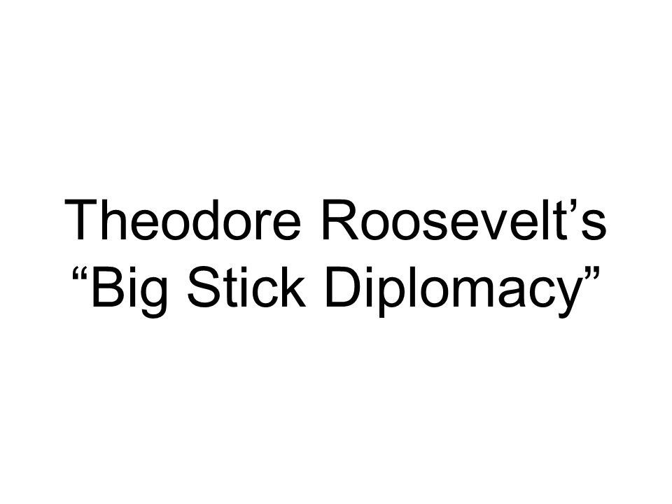 big stick diplomacy Theodore roosevelt:  roosevelt resorted to big-stick diplomacy most  other examples of wielding the big stick came in 1906 when roosevelt occupied and.
