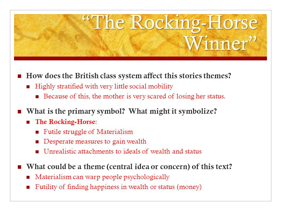 rocking horse winner theme essay The rocking-horse winner essaysin the short story the rocking-horse winner, dh lawrence presents an upper class family that was destroyed by greed because they always felt like no this story's main theme is that greed destroys all in its path, and sometimes gets in the way of the truth and takes the place of love.