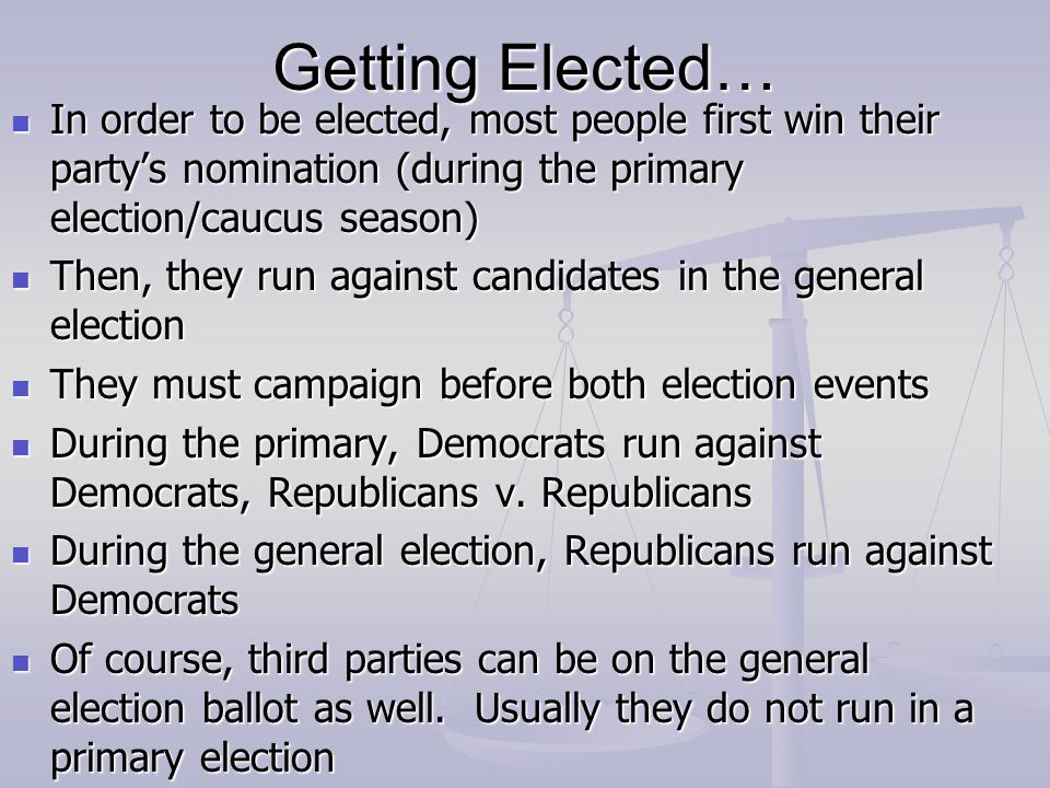 Getting Elected… In order to be elected, most people first win their party's nomination (during the primary election/caucus season)