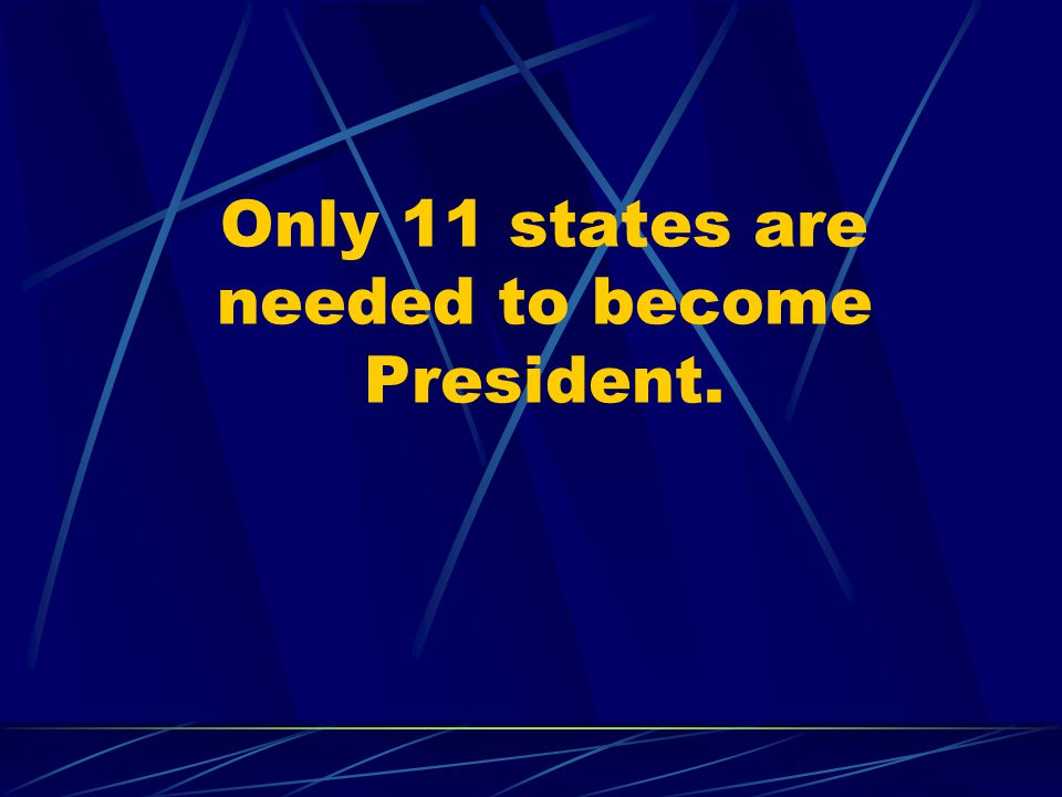 Only 11 states are needed to become President.