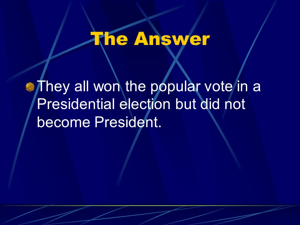 The Answer They all won the popular vote in a Presidential election but did not become President.