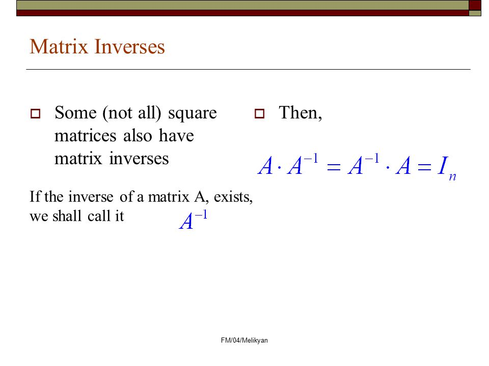 Matrix Inverses Some (not all) square matrices also have matrix inverses. Then, If the inverse of a matrix A, exists, we shall call it.
