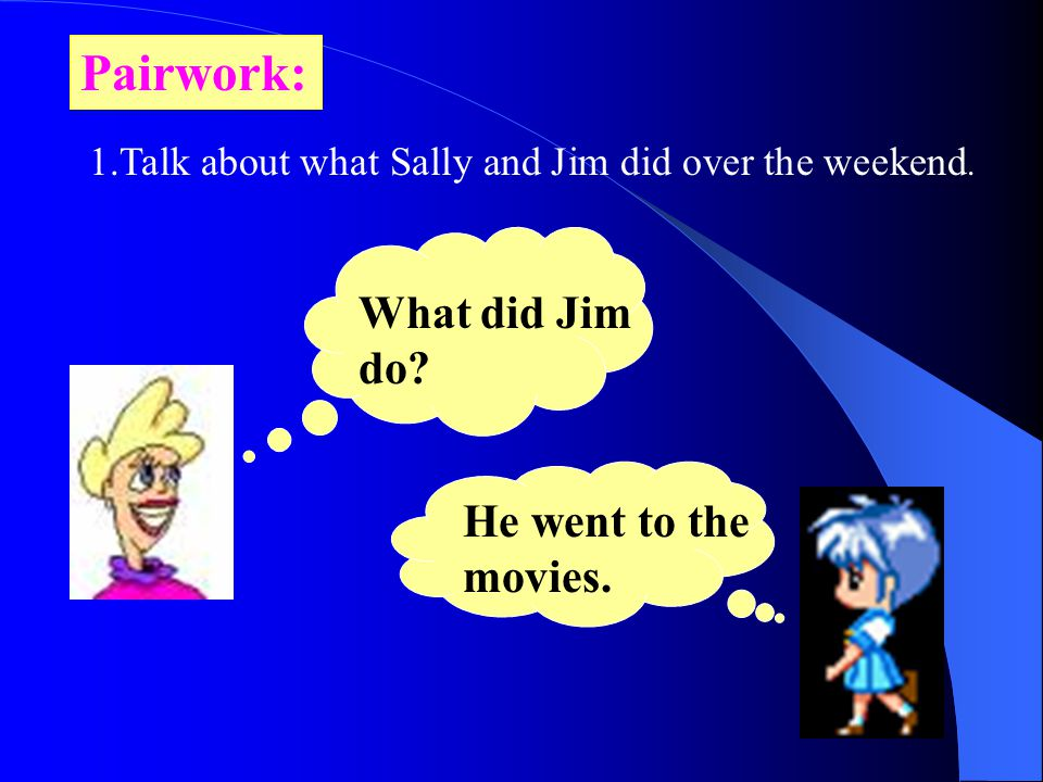 Pairwork: What did Jim do He went to the movies.
