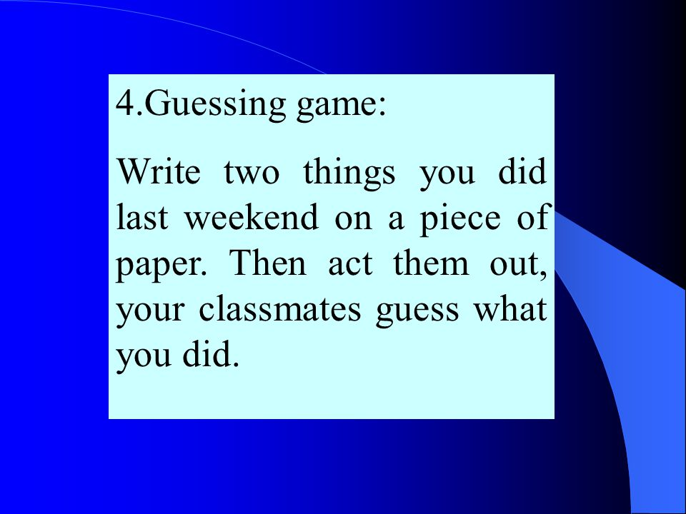 4.Guessing game: Write two things you did last weekend on a piece of paper.