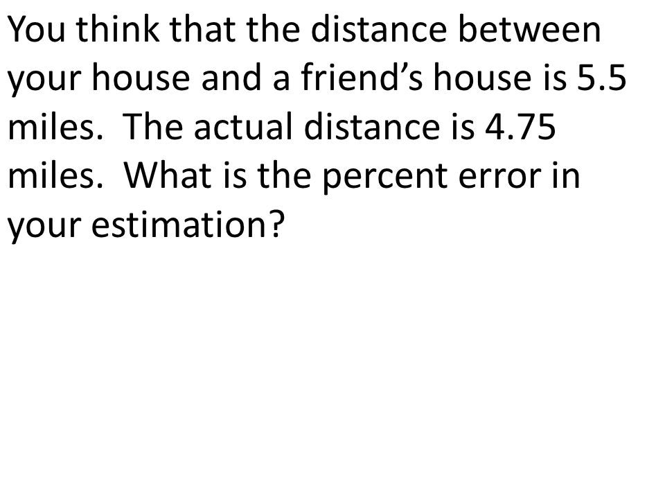 You think that the distance between your house and a friend's house is 5.5 miles.