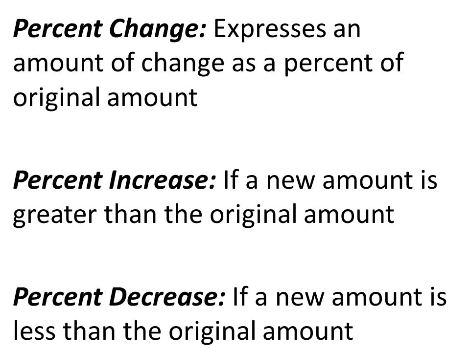 Percent Change: Expresses an amount of change as a percent of original amount Percent Increase: If a new amount is greater than the original amount Percent Decrease: If a new amount is less than the original amount