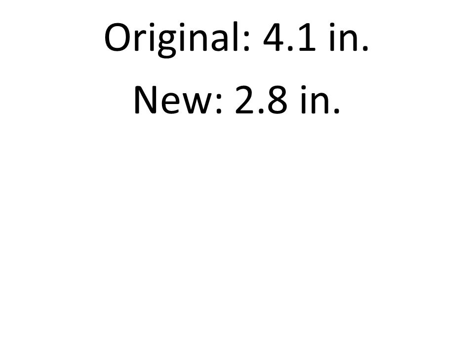Original: 4.1 in. New: 2.8 in.