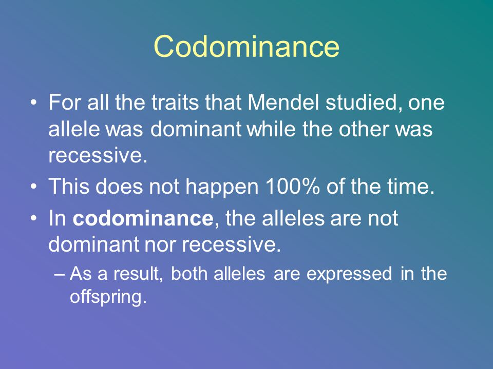 Codominance For all the traits that Mendel studied, one allele was dominant while the other was recessive.