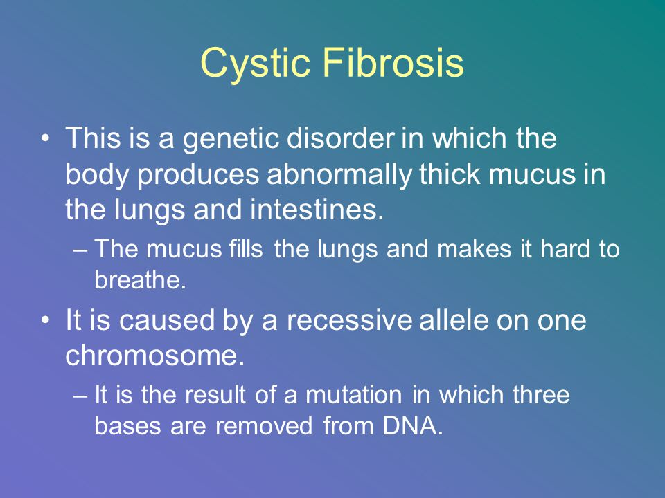 Cystic Fibrosis This is a genetic disorder in which the body produces abnormally thick mucus in the lungs and intestines.