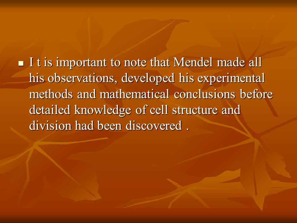 I t is important to note that Mendel made all his observations, developed his experimental methods and mathematical conclusions before detailed knowledge of cell structure and division had been discovered .