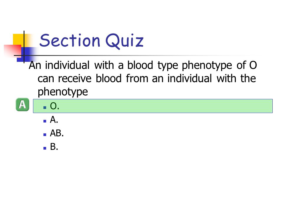 Section Quiz An individual with a blood type phenotype of O can receive blood from an individual with the phenotype.