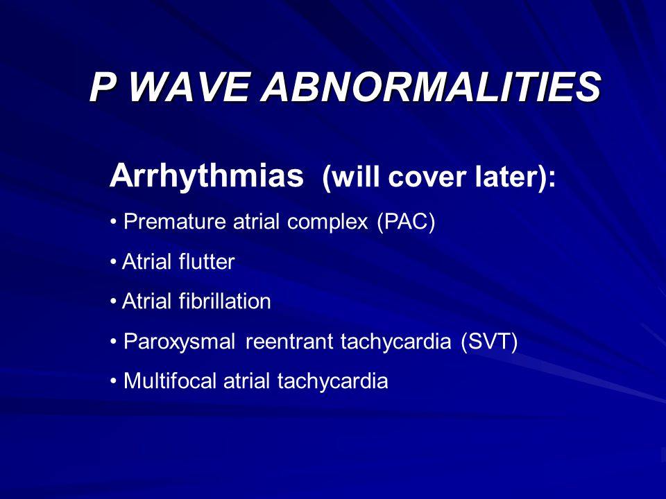 P WAVE ABNORMALITIES Arrhythmias (will cover later):