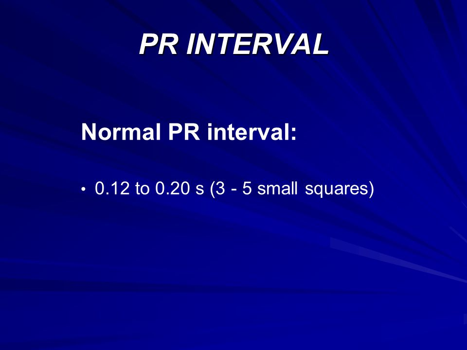 PR INTERVAL Normal PR interval: 0.12 to 0.20 s (3 - 5 small squares)