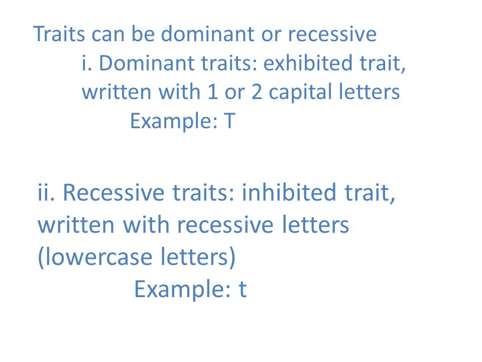 Traits can be dominant or recessive. i