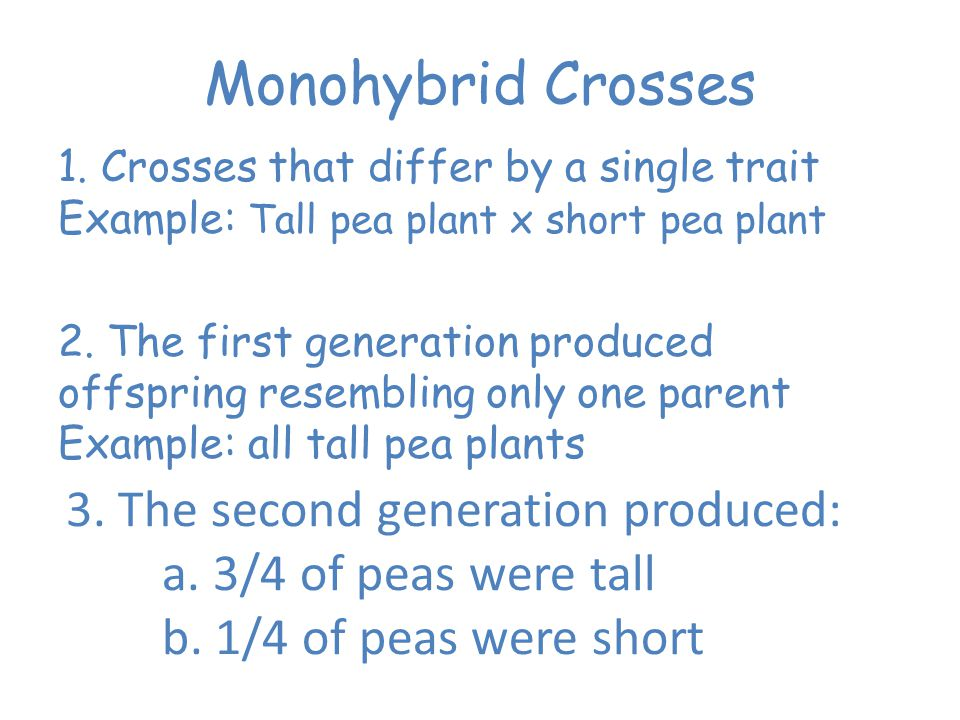 Monohybrid Crosses 1. Crosses that differ by a single trait Example: Tall pea plant x short pea plant.