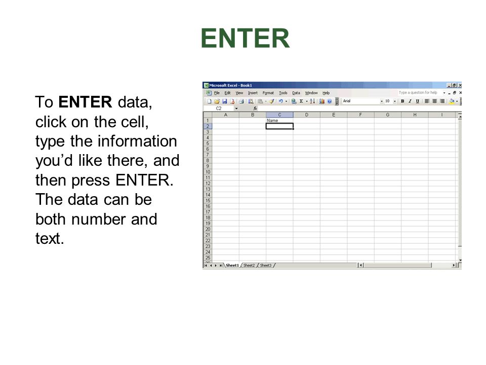 ENTERTo ENTER data, click on the cell, type the information you'd like there, and then press ENTER.